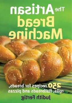The Artisan Bread Machine: 250 Recipes for Breads, Rolls, Fl