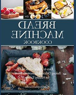Bread Machine Cookbook: Easy-to-Follow Guide to Baking Delic