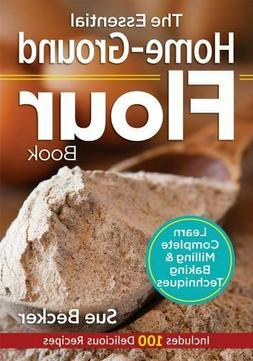 The Essential Home-Ground Flour Book: Learn Complete Milling