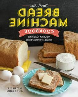 The No-Fuss Bread Machine Cookbook: Hands-Off Recipes for Pe