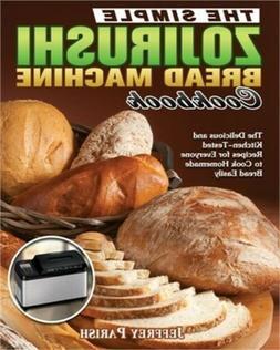 The Simple Zojirushi Bread Machine Cookbook: The Delicious a